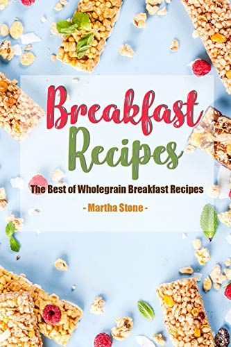 Breakfast Recipes: The Best of Wholegrain Breakfast Recipes