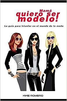 Mamá quiero ser modelo: La guía para triunfar en el mundo de la moda (Spanish Edition)