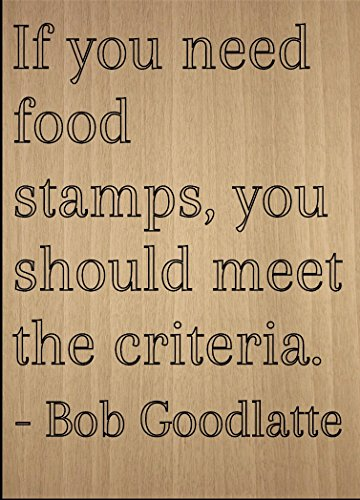 """If you need food stamps, you should meet..."" quote by Bob Goodlatte, laser engraved on wooden plaque - Size: 8""x10"""