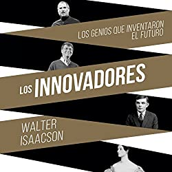 Los innovadores: Los genios que inventaron el futuro [The Innovators: The Geniuses Who Invented the Future]