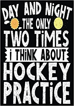 Day And Night The Only Two Times I Think About Hockey Practice: Hockey Books For Kids, Journal & Personal Stats Tracker, 100 Games, 7 x 10