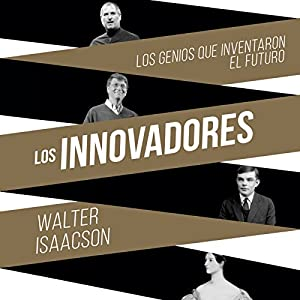 Los innovadores: Los genios que inventaron el futuro [The Innovators: The Geniuses Who Invented the Future] Audiobook