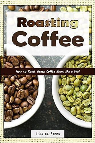 Roasting Coffee: How to Roast Green Coffee Beans like a Pro (I Know