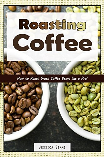 Download Roasting Coffee: How to Roast Green Coffee Beans like a Pro (I Know Coffee) pdf
