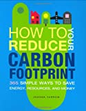 How to Reduce Your Carbon Footprint: 365 Simple Ways to Save Energy, Resources, and Money