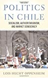 img - for Politics In Chile: Socialism, Authoritarianism, and Market Democracy by Lois Hecht Oppenheim (2007-01-23) book / textbook / text book