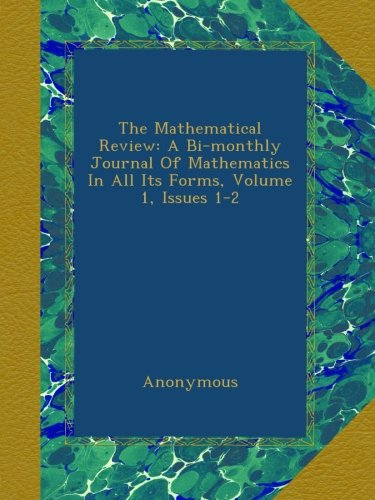Read Online The Mathematical Review: A Bi-monthly Journal Of Mathematics In All Its Forms, Volume 1, Issues 1-2 pdf