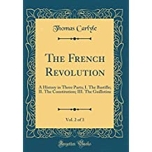 The French Revolution, Vol. 2 of 3: A History in Three Parts; I. the Bastille; II. the Constitution; III. the Guillotine (Classic Reprint)