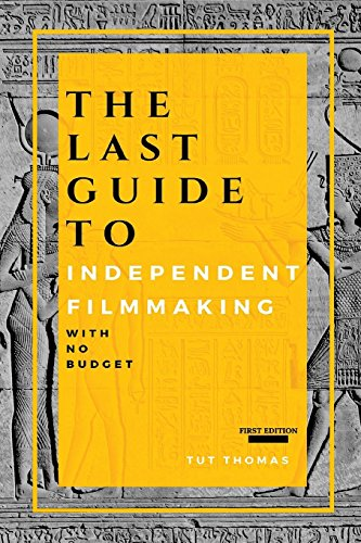 The Last Guide To Independent Filmmaking: With No Budget