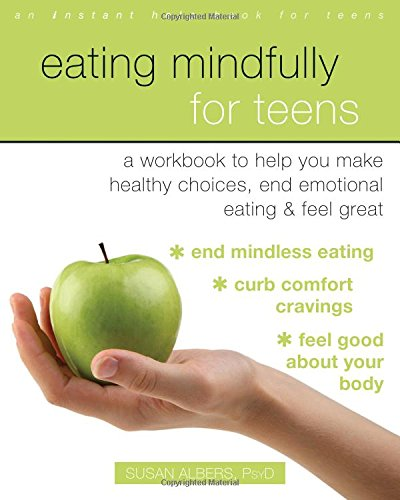 Eating Mindfully for Teens: A Workbook to Help You Make Healthy Choices, End Emotional Eating, and Feel Great (An Instant Help Book for Teens)