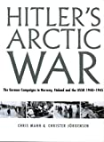 Hitler's Arctic War: The German Campaigns in Norway, Finland, and the USSR 1940-1945