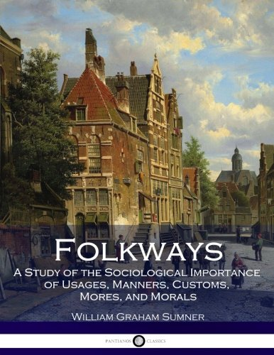 Read Online Folkways: A Study of the Sociological Importance of Usages, Manners, Customs, Mores, and Morals ebook