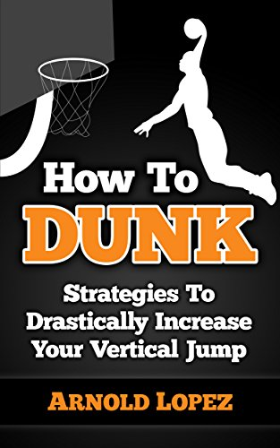 (How To Dunk: Strategies To Drastically Increase Your Vertical Jump (Vertical Jump, Basketball, Dunk, How to Dunk, Increase Vertical, NBA, Basketball Techniques))
