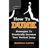 How To Dunk: Strategies To Drastically Increase Your Vertical Jump (Vertical Jump, Basketball, Dunk, How to Dunk, Increase Vertical, NBA, Basketball Techniques)