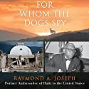 For Whom the Dogs Spy: Haiti: From the Earthquake to the Duvalier Dictatorships, Four Presidents, and Beyond Audiobook by Raymond A. Joseph Narrated by Ron Butler