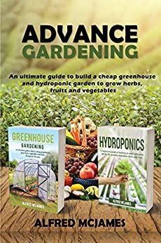 Advance Gardening: An Ultimate Guide to Build a Cheap Greenhouse and Hydroponic Garden to Grow Herbs, Fruits and Vegetables by [McJames, Alfred]