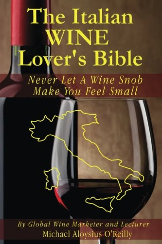 The Italian Wine Lover's Bible: Never Let a Wine Snob Make You Feel Small (The Wine Lover's Bible) (Volume 3) by Michael Aloysius O'Reilly