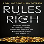 Rules of the Rich: 28 Proven Strategies for Creating a Healthy, Wealthy and Happy Life and Escaping the Rat Race Once and for All | Tom Corson-Knowles