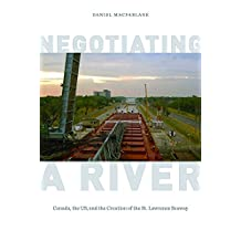Negotiating a River: Canada, the US, and the Creation of the St. Lawrence Seaway