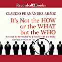 It's Not the How or the What but the Who: Succeed by Surrounding Yourself with the Best Audiobook by Claudio Fernandez-Araoz Narrated by Jonathan Yen