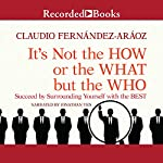 It's Not the How or the What but the Who: Succeed by Surrounding Yourself with the Best | Claudio Fernandez-Araoz