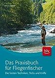 Das Praxisbuch für Fliegenfischer: Die besten Techniken, Tricks und Kniffe