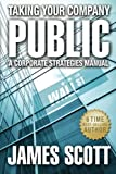 Taking Your Company Public, A Corporate Strategies Manual (New Renaissance Series on Corporate Strategies), James Scott, 0989146707