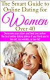 The Smart Guide to Online Dating for Women Over 40: Overcome your jitters and find love online - the best online dating advice if you think you're too old, too wrinkly, or too fat!