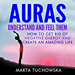 Auras: Understand and Feel Them: How to Get Rid of Negative Energy and Create an Amazing Life   Marta Tuchowska