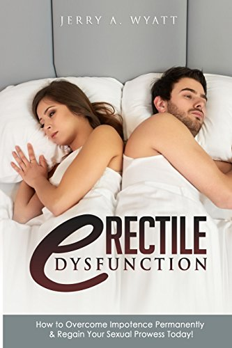Erectile Dysfunction: How to Overcome Impotence Permanently & Regain Your Sexual Prowess Today!