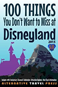 100 Things You Don't Want to Miss at Disneyland 2015 (Ultimate Unauthorized Quick Guide)
