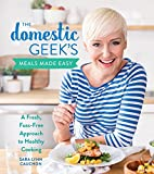 The Domestic Geek s Meals Made Easy: A Fresh, Fuss-Free Approach to Healthy Cooking