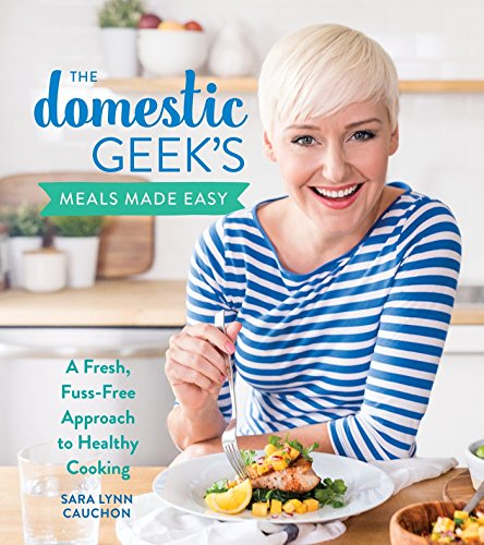 The Domestic Geek's Meals Made Easy: A Fresh, Fuss-Free Approach to Healthy Cooking by Sara Lynn Cauchon