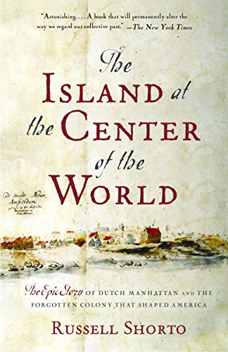 The Island at the Center of the World: The Epic Story of Dutch Manhattan and the Forgotten Colony That Shaped America (The City At The Center Of The World)