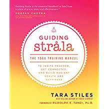 Guiding Strala: The Yoga Training Manual to Ignite Freedom, Get Connected, and Build Radiant Health and Happiness