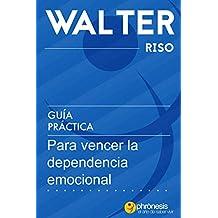 Guía práctica para vencer la dependencia emocional.: 13 pasos para amar con independencia y libertad. Por Water Riso (Guías prácticas de Walter Riso) (Spanish Edition)