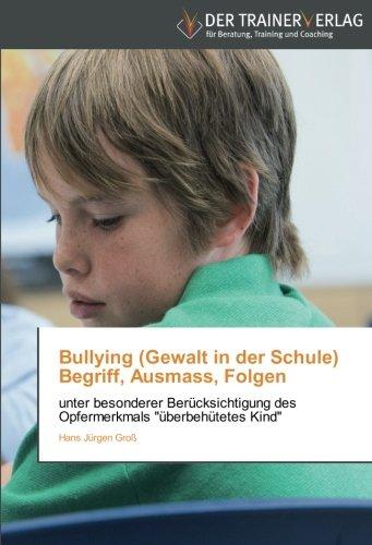 Bullying (Gewalt in der Schule) Begriff, Ausmass, Folgen: unter besonderer Berücksichtigung des Opfermerkmals überbehütetes Kind