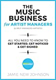 The Music Business for Artist Managers & Self-Managed Artists: All You Need To Know To Get Started, Get Noticed, and Get Signed