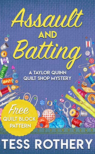 Assault and Batting: A Taylor Quinn Quilt Shop Mystery: free quilt block pattern included (The Taylor Quinn Quilt Shop Mysteries Book 1) by [Rothery, Tess]