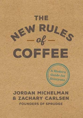 The New Rules of Coffee: A Modern Guide for Everyone by Jordan Michelman, Zachary Carlsen