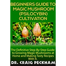 Beginners Guide To Magic Mushroom (Psilocybin) Cultivation.: The Definite Step-By-Step Guide To Growing Magic Mushrooms at Home and Making Tasty Recipes With it.