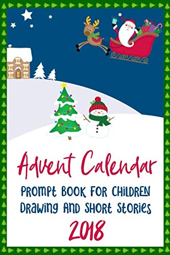 Advent Calendar Prompt Book For Children - Drawing And Short Stories - 2018: 25 Days of Prompts for Children to Draw Pictures and Write Stories