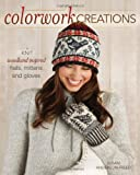 Colorwork Creations: 30+ Patterns to Knit Gorgeous Hats, Mittens and Gloves