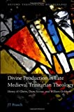 Divine Production in Late Medieval Trinitarian Theology : Henry of Ghent, Duns Scotus, and William Ockham, Paasch, J. T., 0199646376