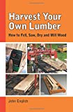 Harvest Your Own Lumber: How to Fell, Saw, Dry and Mill Wod