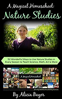 A Magical Homeschool:  Nature Studies: 52 Wonderful Ways to Use Nature Studies in Every Season to Teach Science, Math, Art and More by [Bayer, Alicia]