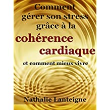 Comment gérer son stress grâce à la cohérence cardiaque: et comment mieux vivre (French Edition)