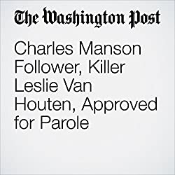Charles Manson Follower, Killer Leslie Van Houten, Approved for Parole