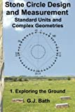 Stone Circle Design and Measurement: Standard Units and Complex Geometries: 1. Exploring the Ground (Volume 1)