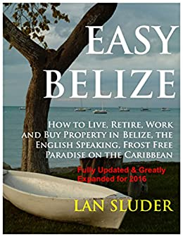 EASY BELIZE  How to Live, Retire, Work and Buy Property in  Belize, the English Speaking, Frost Free Paradise on the  Caribbean Coast by [Sluder, Lan]